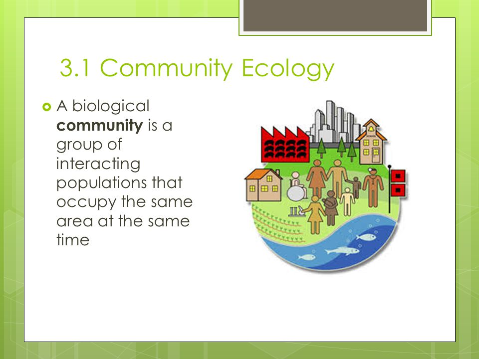 3.1 Community Ecology A biological community is a group of interacting populations that occupy the same area at the same time.