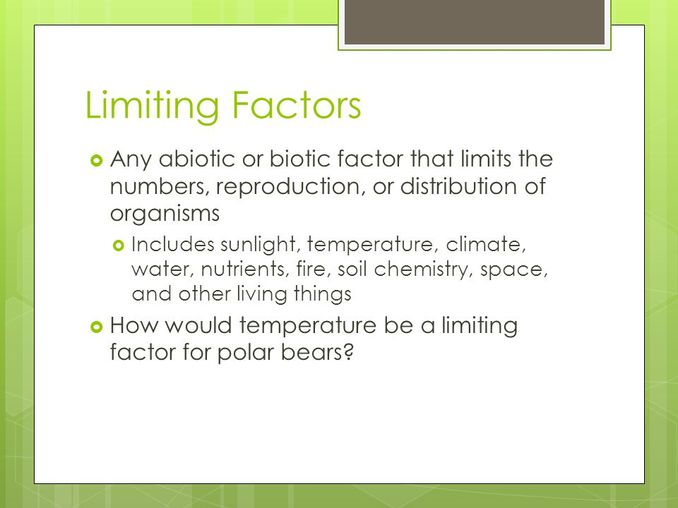 Limiting Factors Any abiotic or biotic factor that limits the numbers, reproduction, or distribution of organisms.