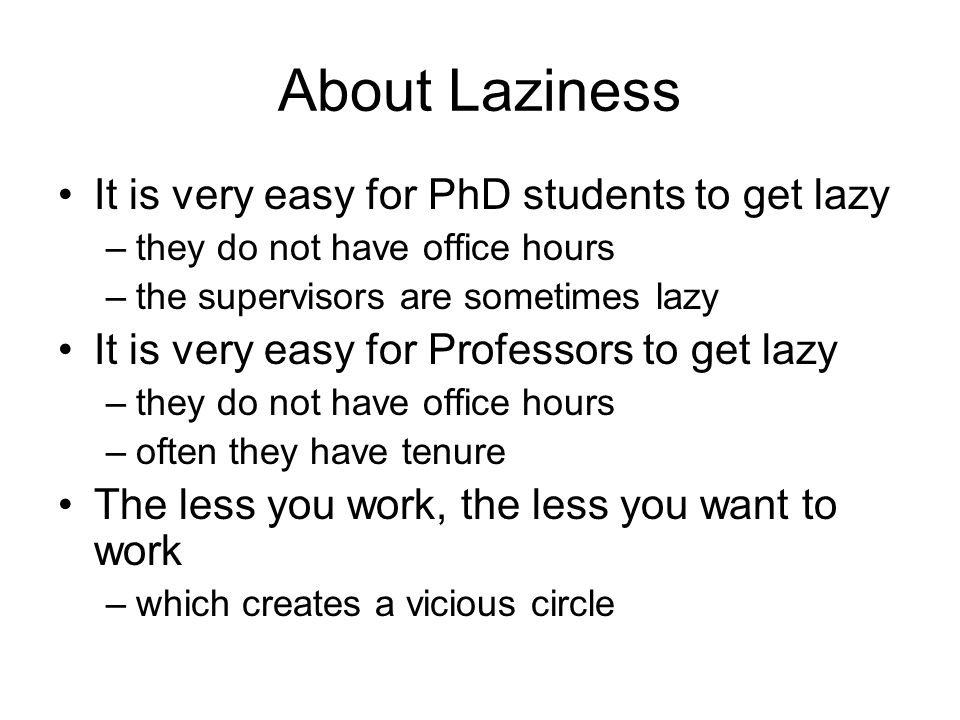 About Laziness It is very easy for PhD students to get lazy