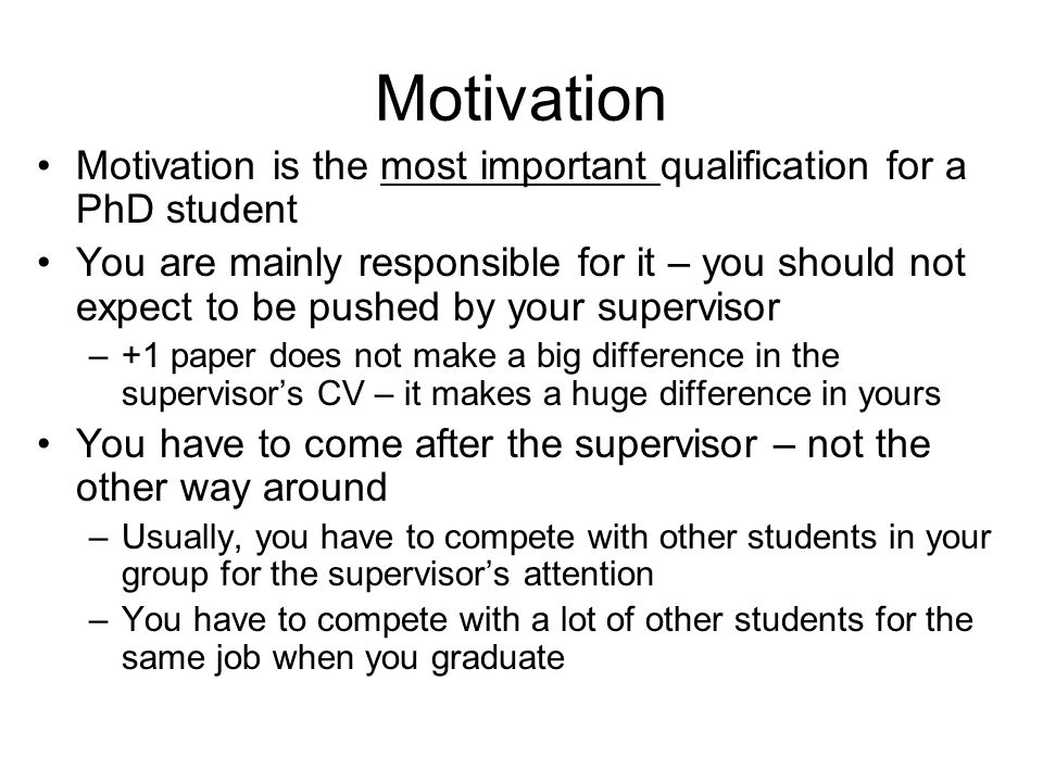 Motivation Motivation is the most important qualification for a PhD student.