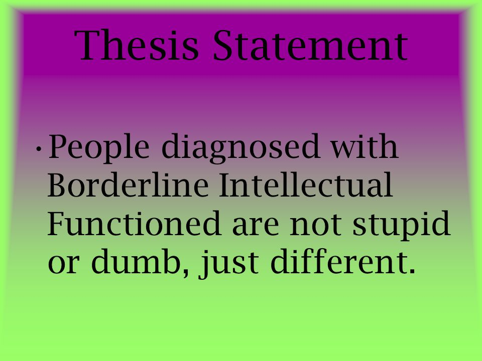Thesis Statement People diagnosed with Borderline Intellectual Functioned are not stupid or dumb, just different.