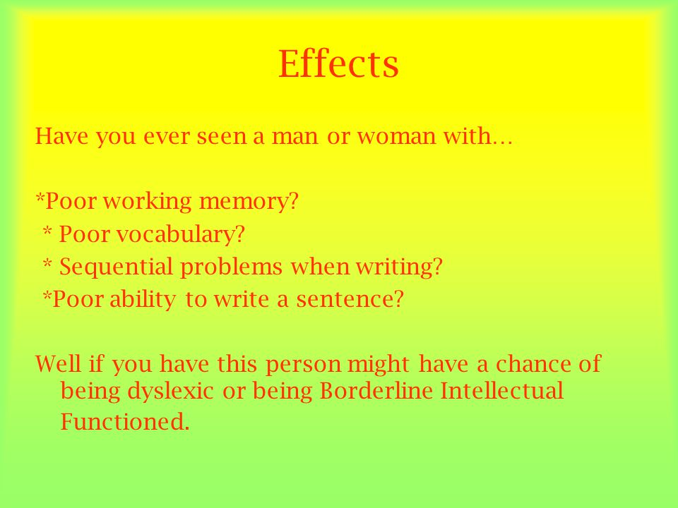 Effects Have you ever seen a man or woman with… *Poor working memory