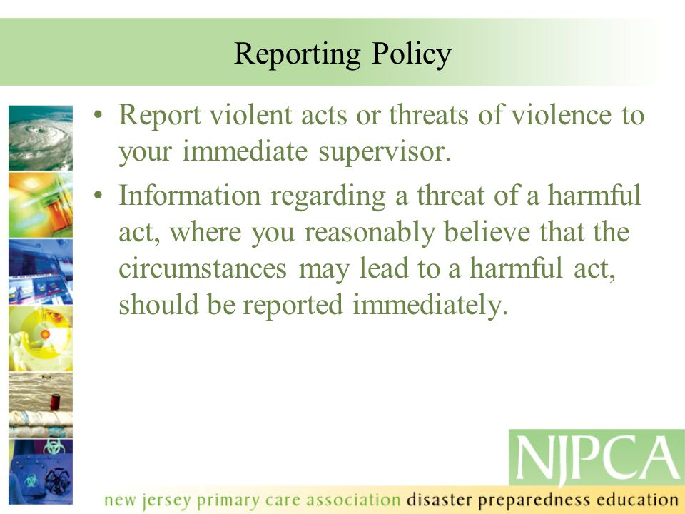 Reporting Policy Report violent acts or threats of violence to your immediate supervisor.