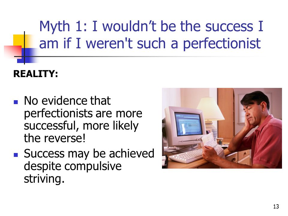 Myth 1: I wouldn't be the success I am if I weren t such a perfectionist