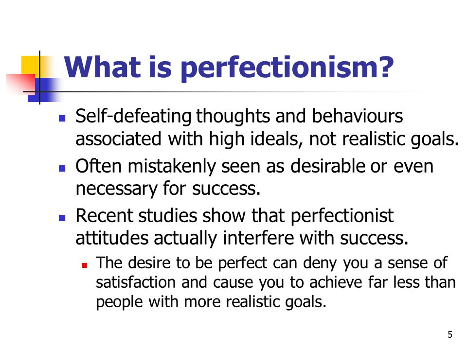 What is perfectionism Self-defeating thoughts and behaviours associated with high ideals, not realistic goals.