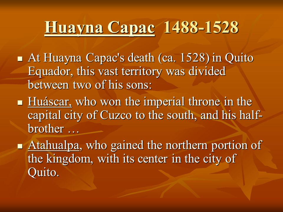 Huayna Capac 1488-1528 At Huayna Capac s death (ca. 1528) in Quito Equador, this vast territory was divided between two of his sons: