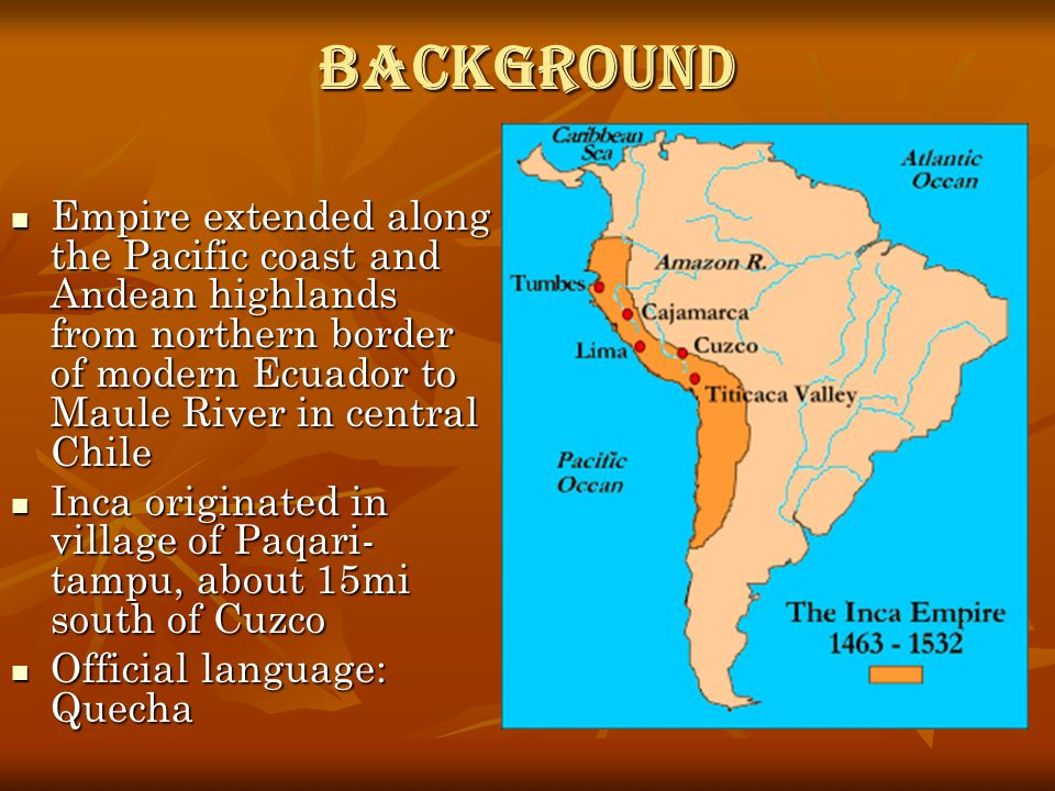 Background Empire extended along the Pacific coast and Andean highlands from northern border of modern Ecuador to Maule River in central Chile.