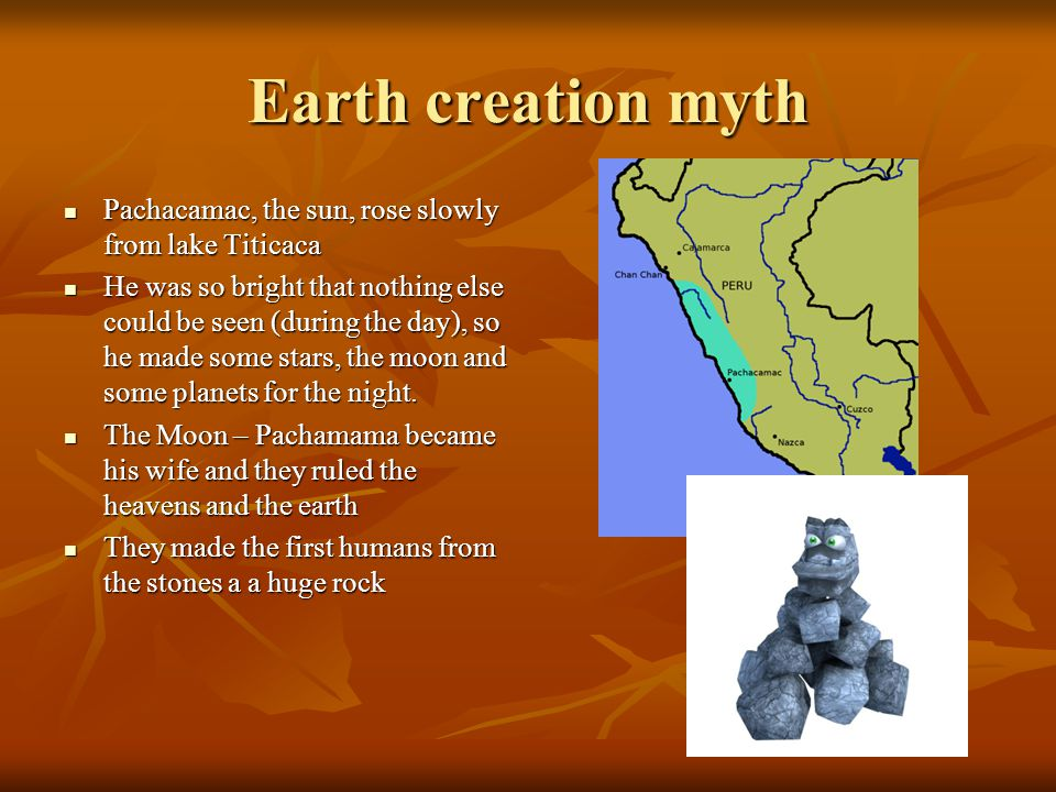 Earth creation myth Pachacamac, the sun, rose slowly from lake Titicaca.