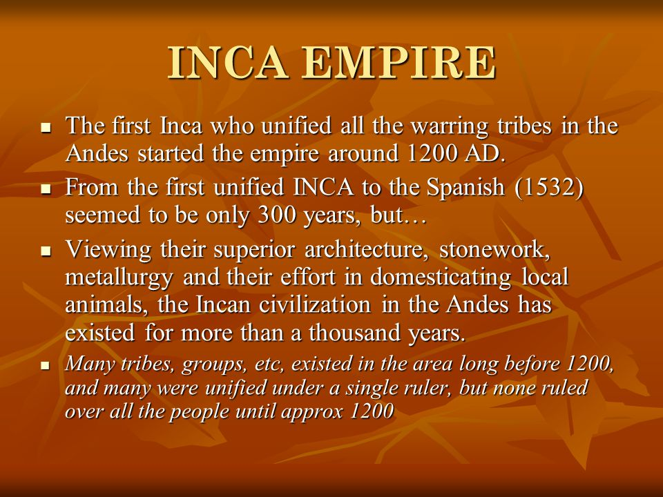 INCA EMPIRE The first Inca who unified all the warring tribes in the Andes started the empire around 1200 AD.