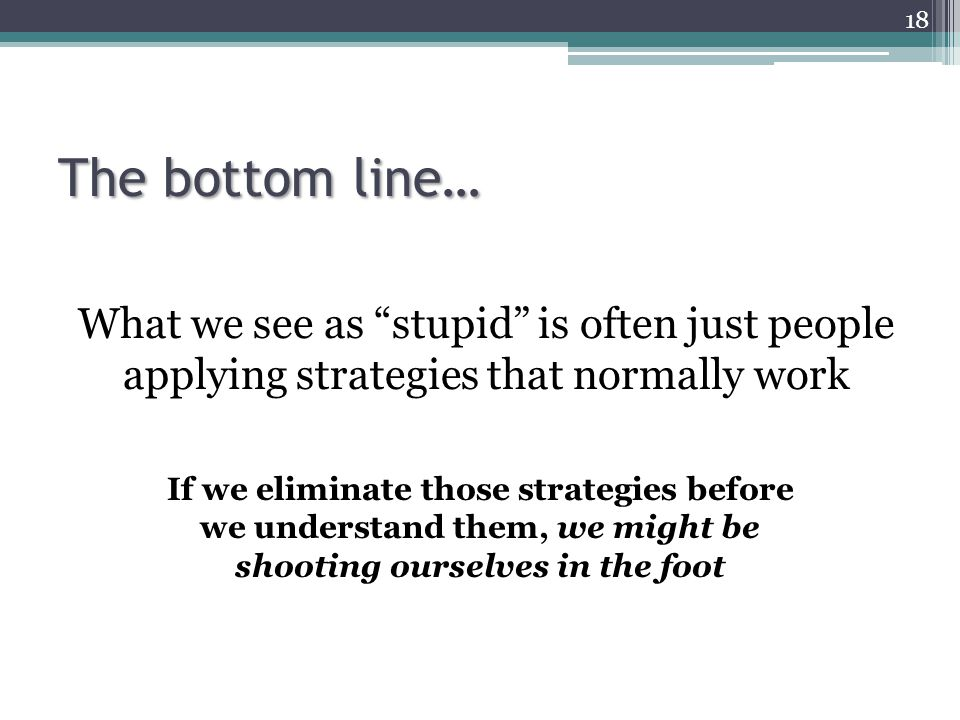 The bottom line… What we see as stupid is often just people applying strategies that normally work.