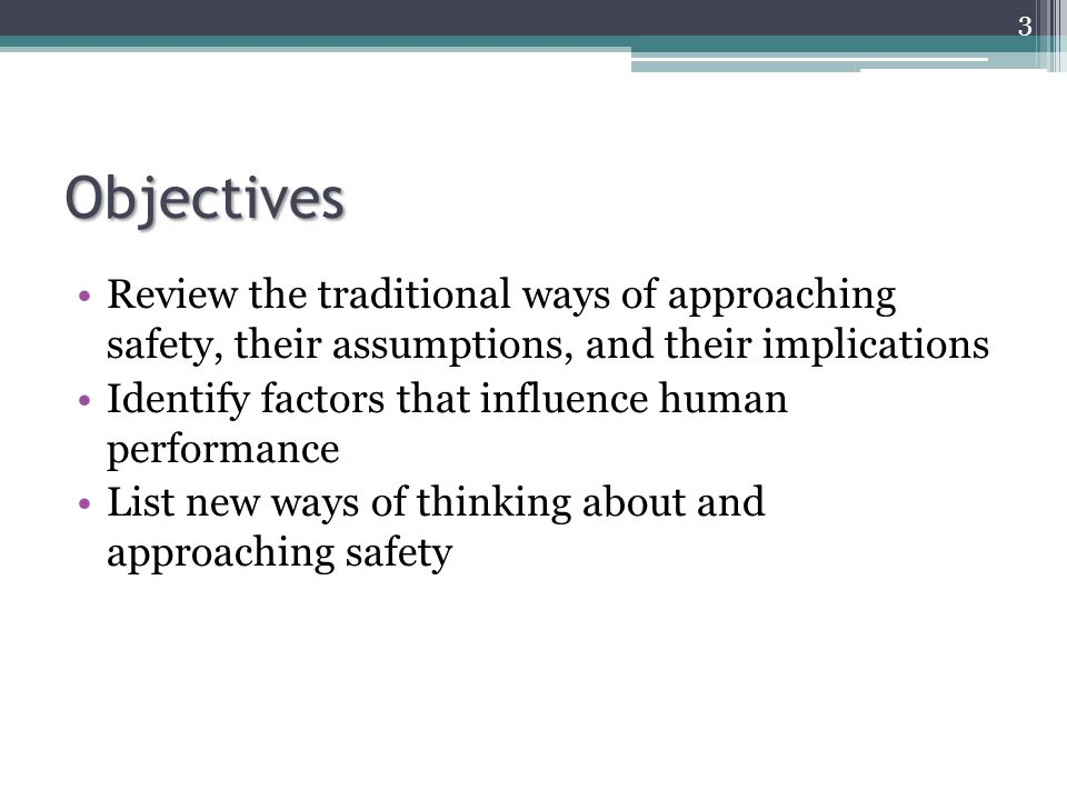 Objectives Review the traditional ways of approaching safety, their assumptions, and their implications.
