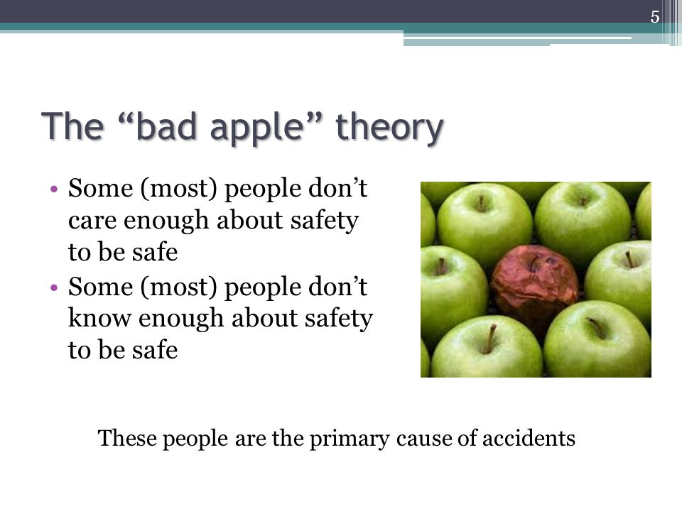 The bad apple theory Some (most) people don't care enough about safety to be safe.
