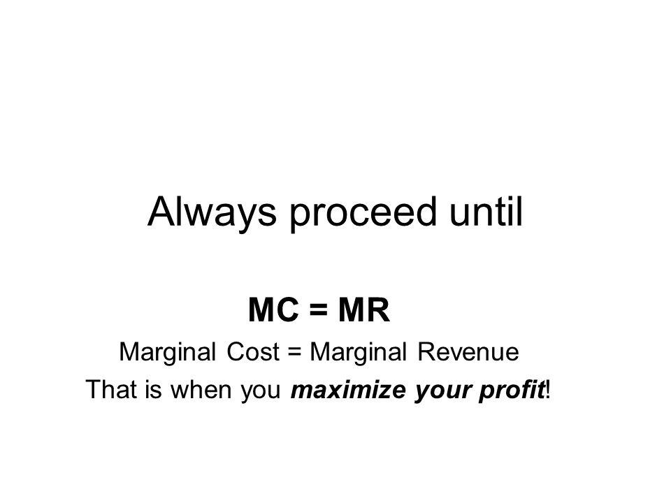 Always proceed until MC = MR Marginal Cost = Marginal Revenue