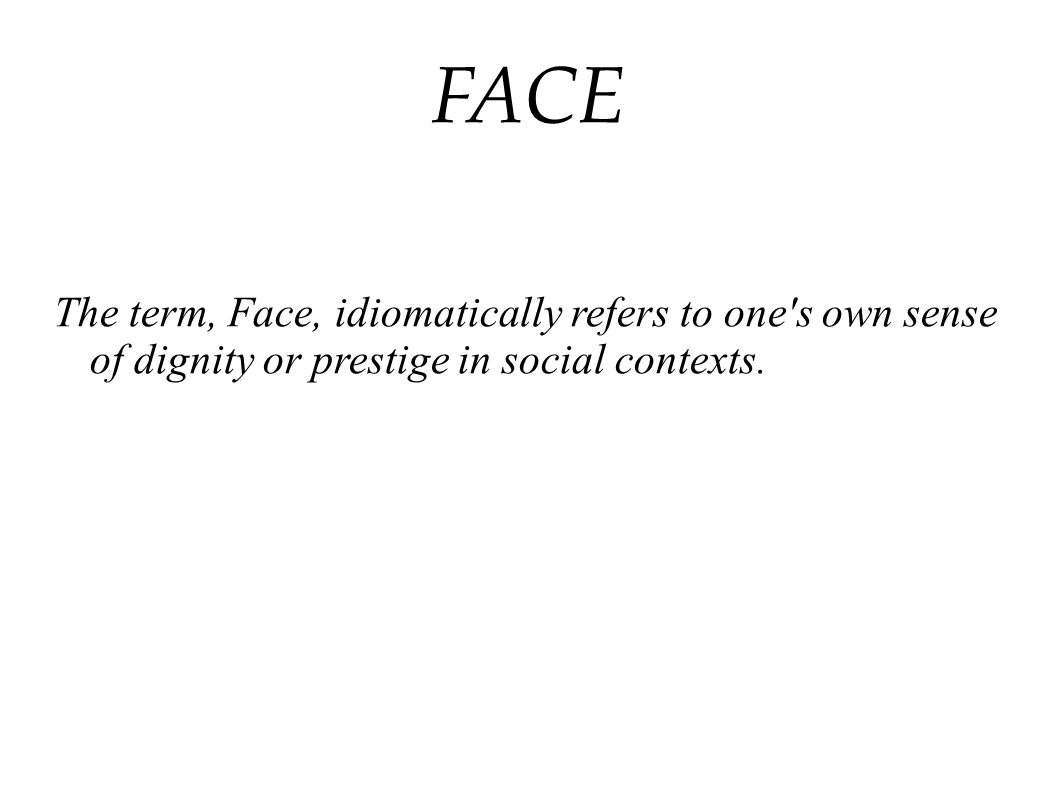 FACE The term, Face, idiomatically refers to one s own sense of dignity or prestige in social contexts.