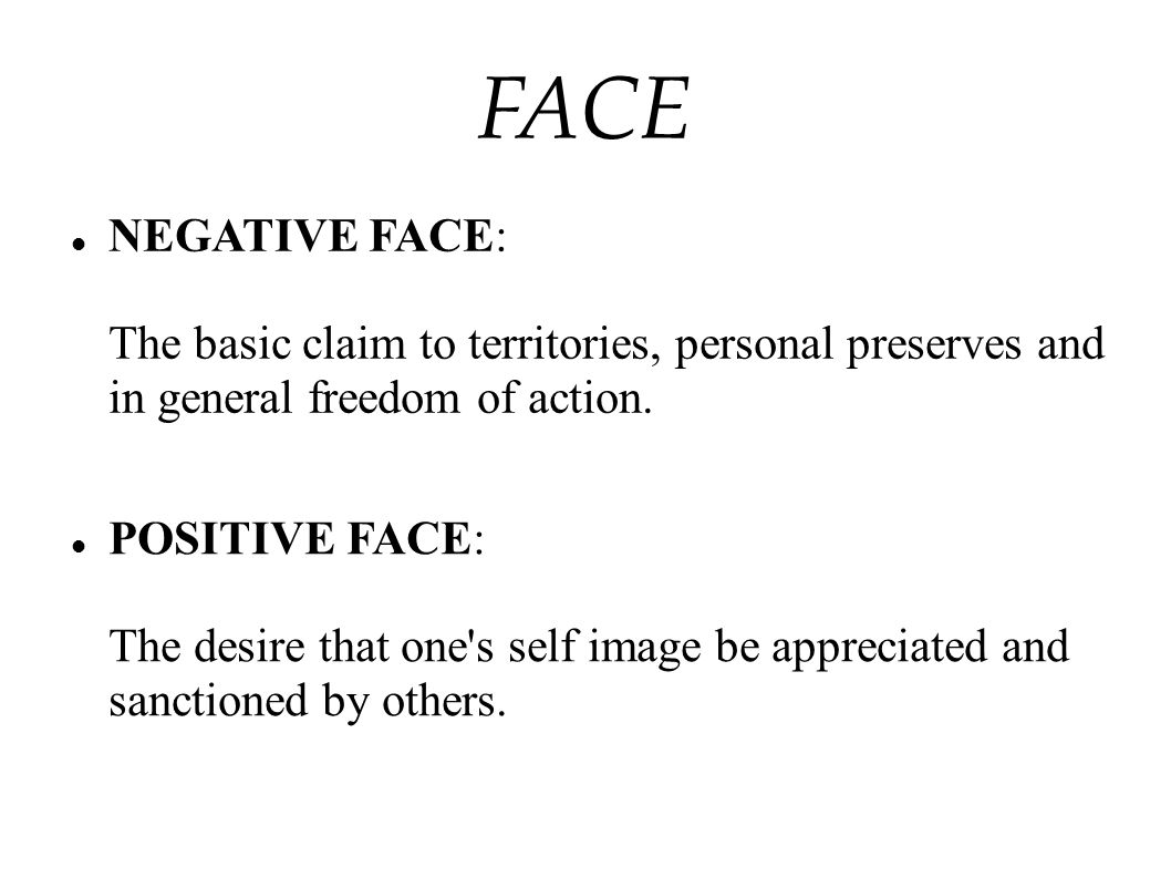 FACE NEGATIVE FACE: The basic claim to territories, personal preserves and in general freedom of action.