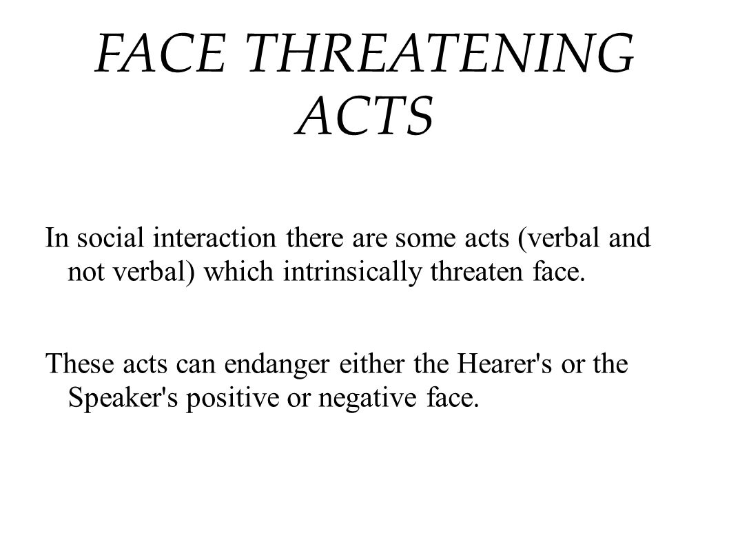 FACE THREATENING ACTS In social interaction there are some acts (verbal and not verbal) which intrinsically threaten face.