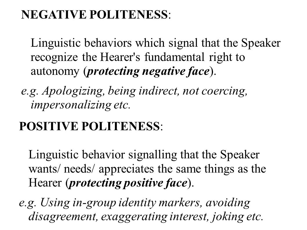 NEGATIVE POLITENESS: Linguistic behaviors which signal that the Speaker recognize the Hearer s fundamental right to autonomy (protecting negative face).