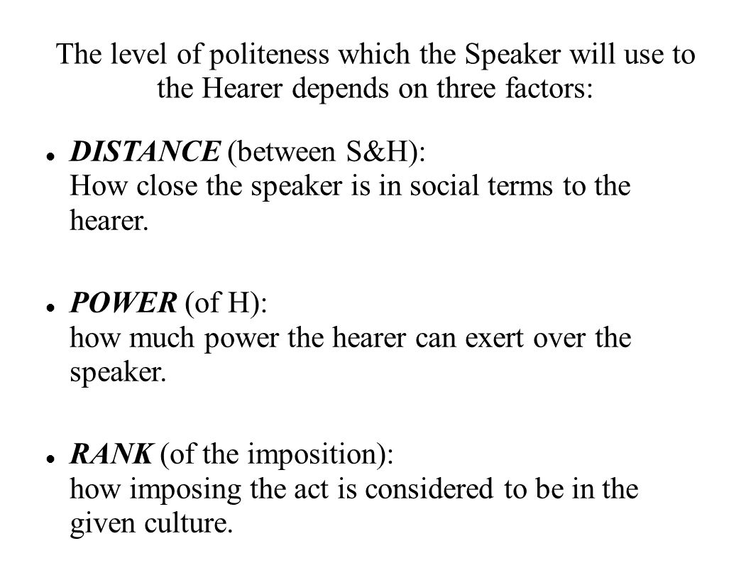 The level of politeness which the Speaker will use to the Hearer depends on three factors: