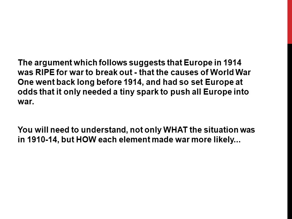 The argument which follows suggests that Europe in 1914 was RIPE for war to break out - that the causes of World War One went back long before 1914, and had so set Europe at odds that it only needed a tiny spark to push all Europe into war.