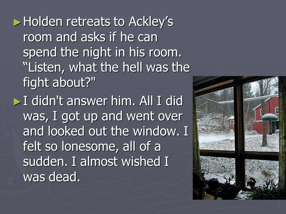 Holden retreats to Ackley's room and asks if he can spend the night in his room. Listen, what the hell was the fight about