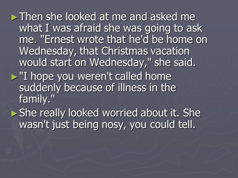 Then she looked at me and asked me what I was afraid she was going to ask me. Ernest wrote that he d be home on Wednesday, that Christmas vacation would start on Wednesday, she said.