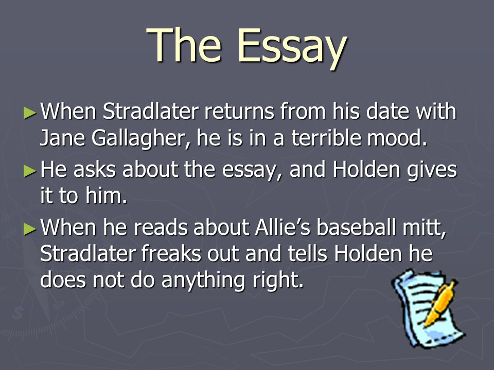 The Essay When Stradlater returns from his date with Jane Gallagher, he is in a terrible mood. He asks about the essay, and Holden gives it to him.