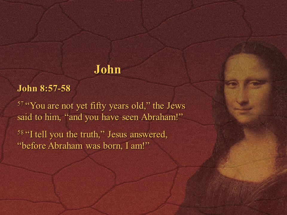 John John 8:57-58. 57 You are not yet fifty years old, the Jews said to him, and you have seen Abraham!