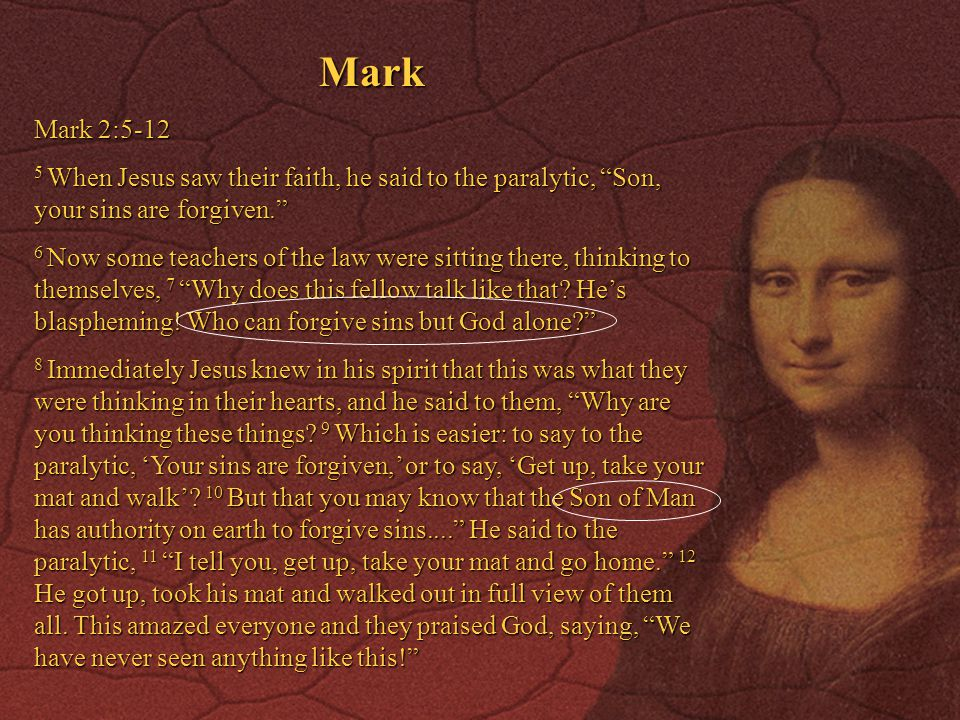 Mark Mark 2:5-12. 5 When Jesus saw their faith, he said to the paralytic, Son, your sins are forgiven.
