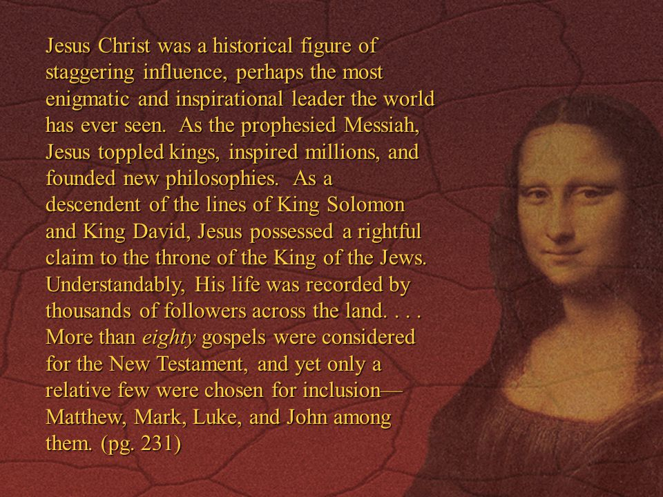 Jesus Christ was a historical figure of staggering influence, perhaps the most enigmatic and inspirational leader the world has ever seen.