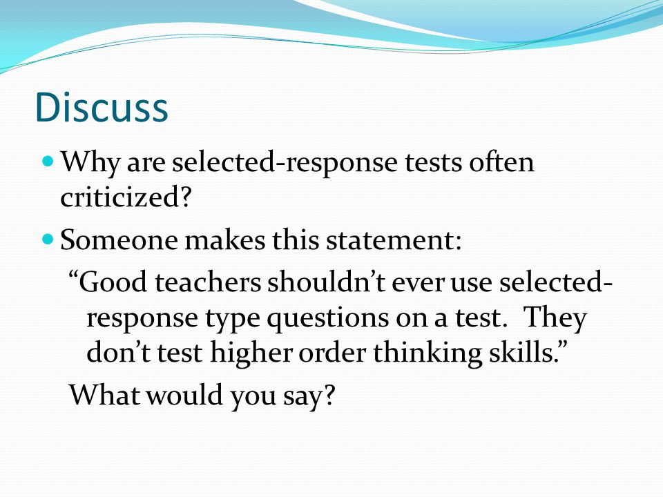Discuss Why are selected-response tests often criticized