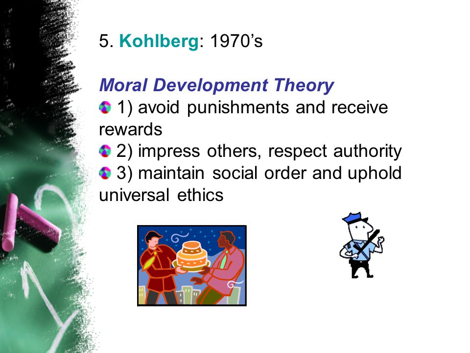 5. Kohlberg: 1970's Moral Development Theory. 1) avoid punishments and receive rewards. 2) impress others, respect authority.
