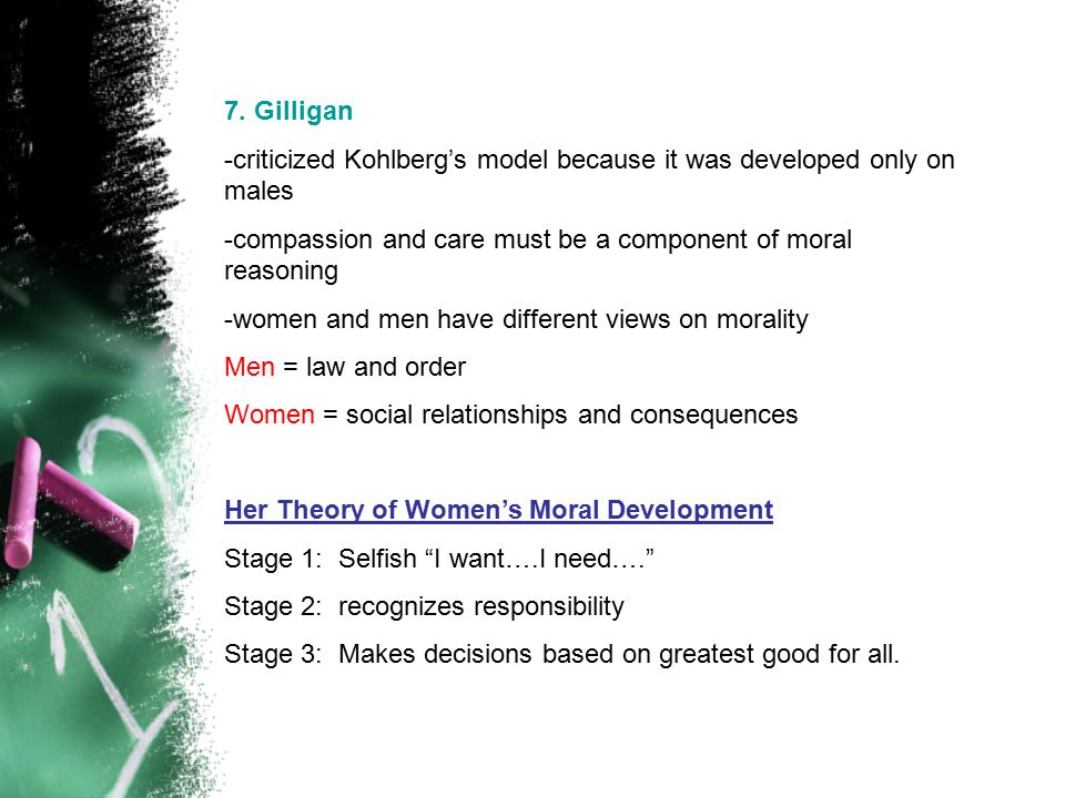 7. Gilligan -criticized Kohlberg's model because it was developed only on males. -compassion and care must be a component of moral reasoning.