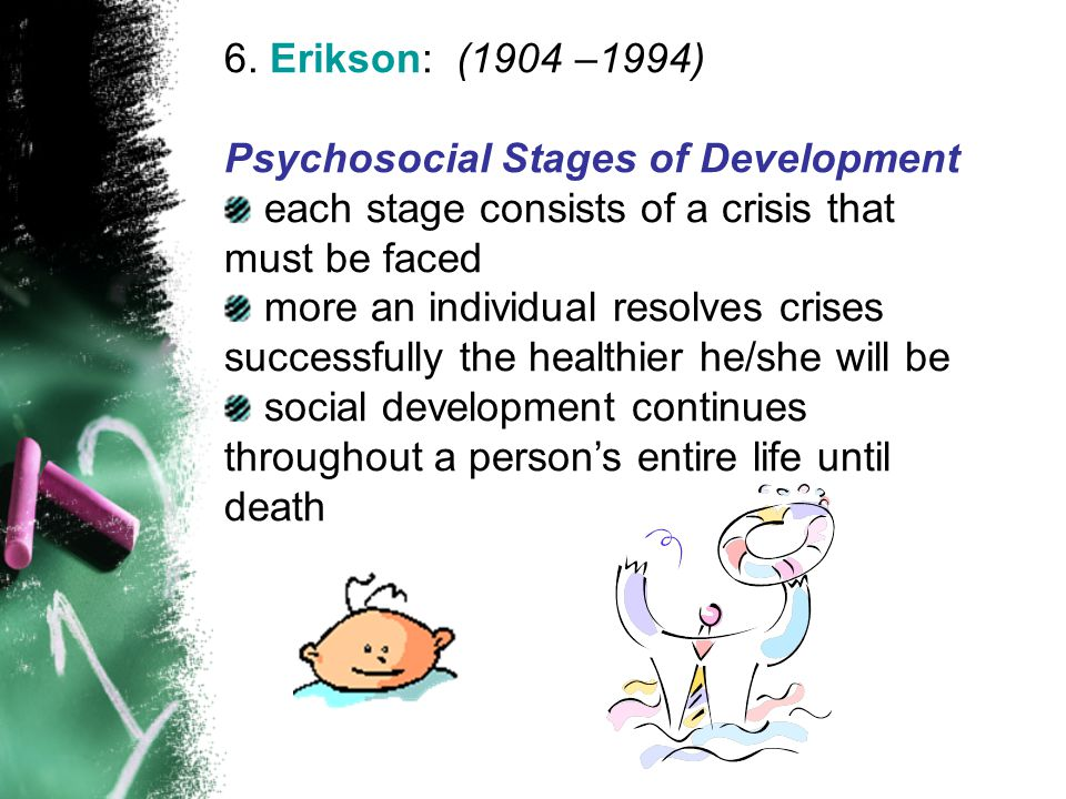 6. Erikson: (1904 –1994) Psychosocial Stages of Development. each stage consists of a crisis that must be faced.