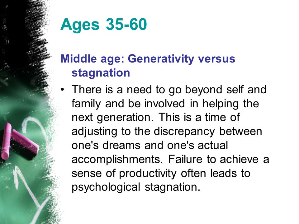 Ages 35-60 Middle age: Generativity versus stagnation