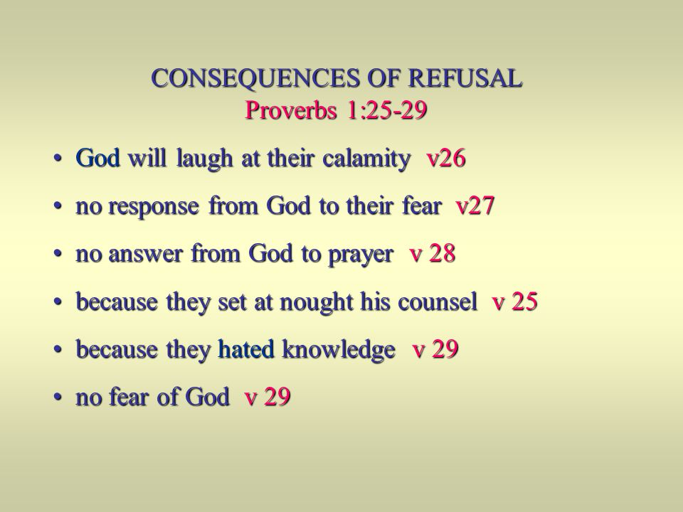 CONSEQUENCES OF REFUSAL Proverbs 1:25-29