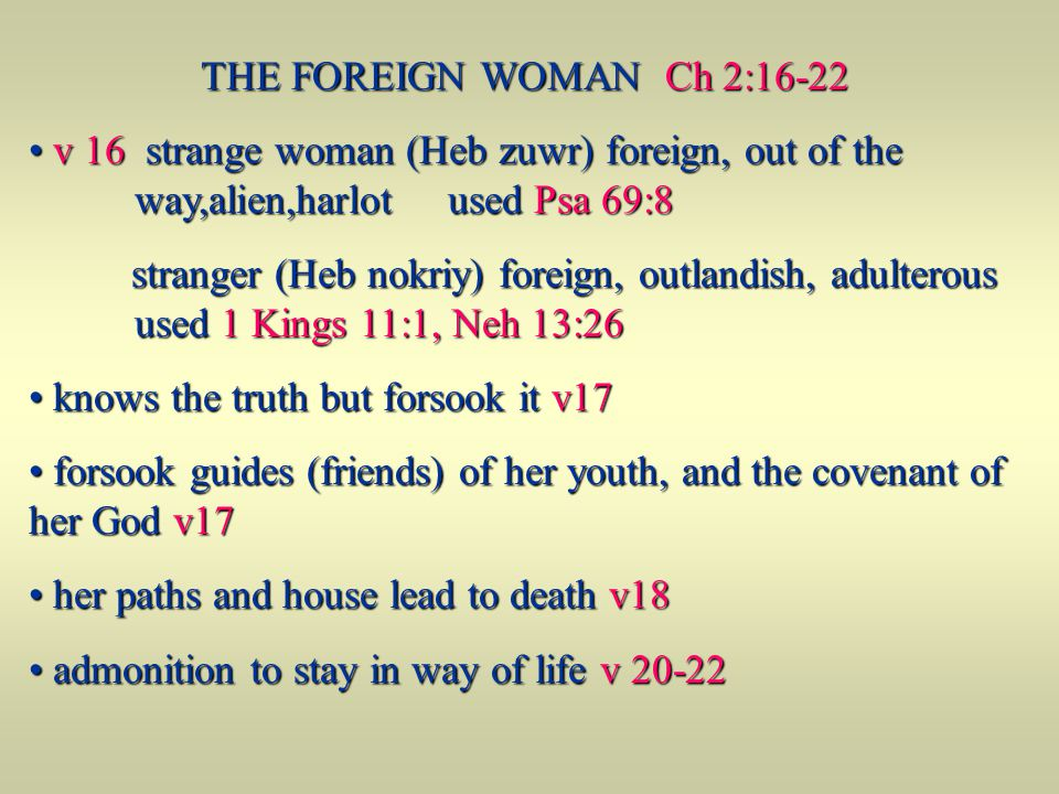 THE FOREIGN WOMAN Ch 2:16-22 v 16 strange woman (Heb zuwr) foreign, out of the way,alien,harlot used Psa 69:8.