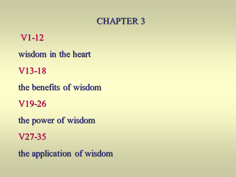 CHAPTER 3 V1-12. wisdom in the heart. V13-18. the benefits of wisdom. V19-26. the power of wisdom.