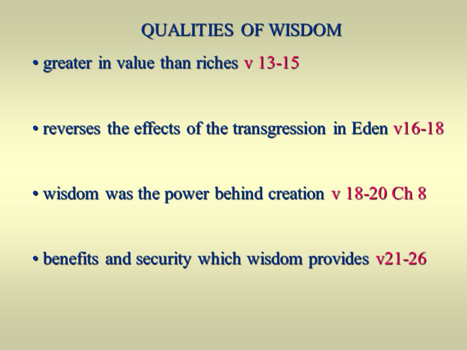 QUALITIES OF WISDOM greater in value than riches v 13-15. reverses the effects of the transgression in Eden v16-18.