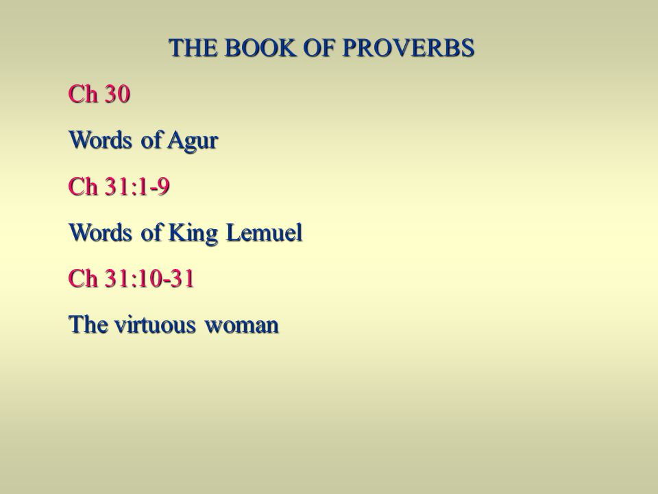 THE BOOK OF PROVERBS Ch 30. Words of Agur. Ch 31:1-9.
