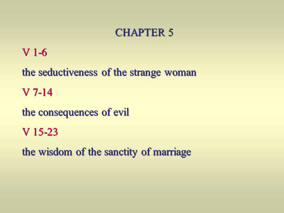 CHAPTER 5 V 1-6. the seductiveness of the strange woman. V 7-14. the consequences of evil. V 15-23.