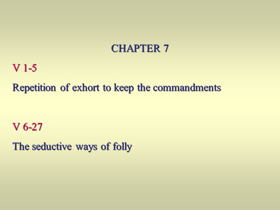 CHAPTER 7 V 1-5 Repetition of exhort to keep the commandments V 6-27 The seductive ways of folly