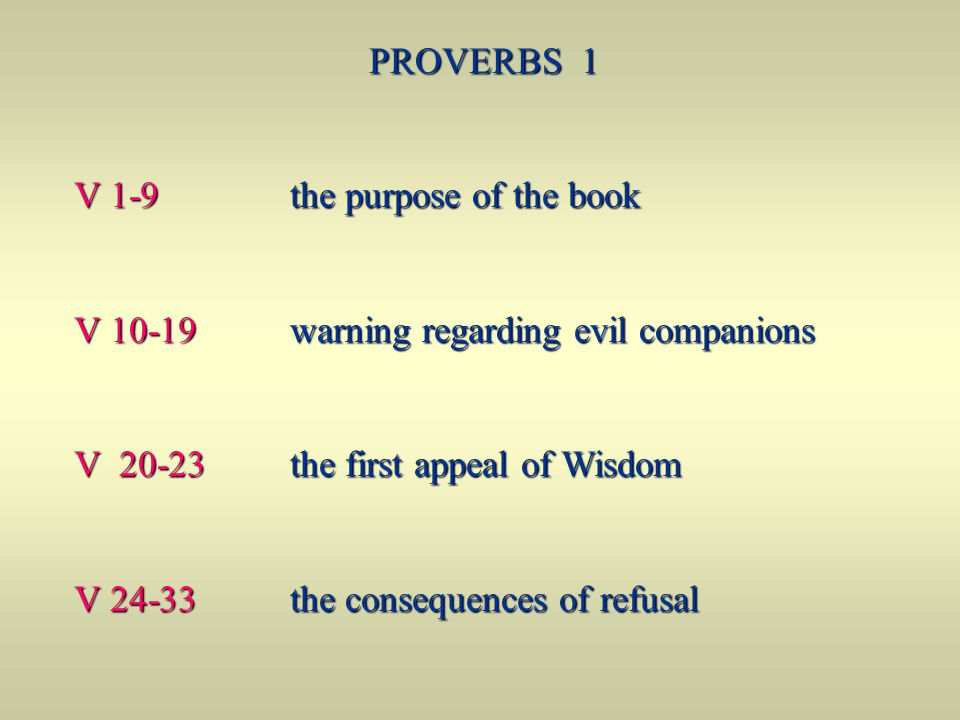 PROVERBS 1 V 1-9 the purpose of the book. V 10-19 warning regarding evil companions.