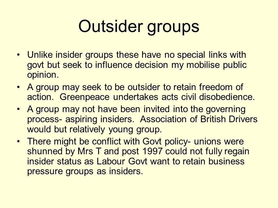 Outsider groups Unlike insider groups these have no special links with govt but seek to influence decision my mobilise public opinion.