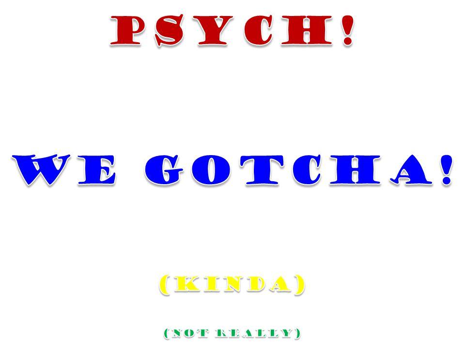 PSYCH! WE GOTCHA! (KINDA) (NOT REALLY)