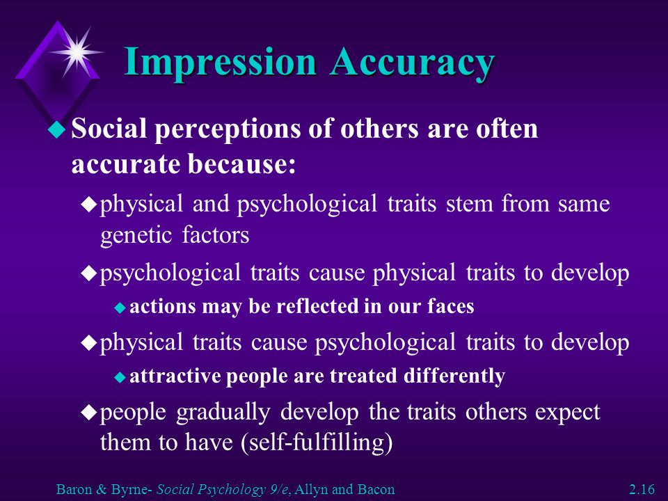 Impression Accuracy Social perceptions of others are often accurate because: physical and psychological traits stem from same genetic factors.