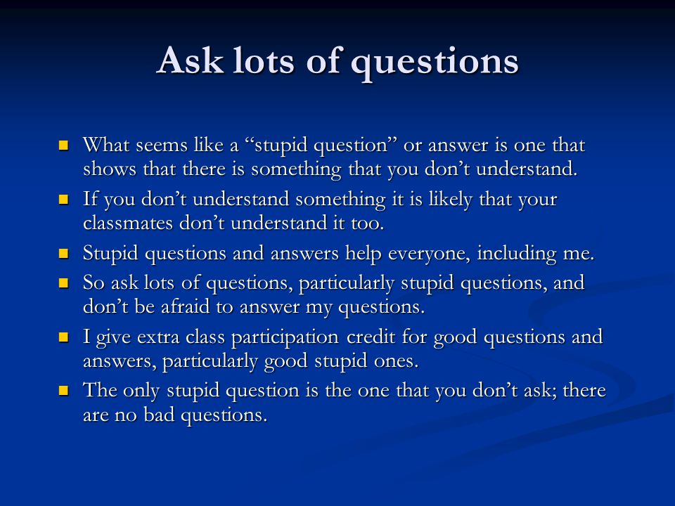 Ask lots of questions What seems like a stupid question or answer is one that shows that there is something that you don't understand.