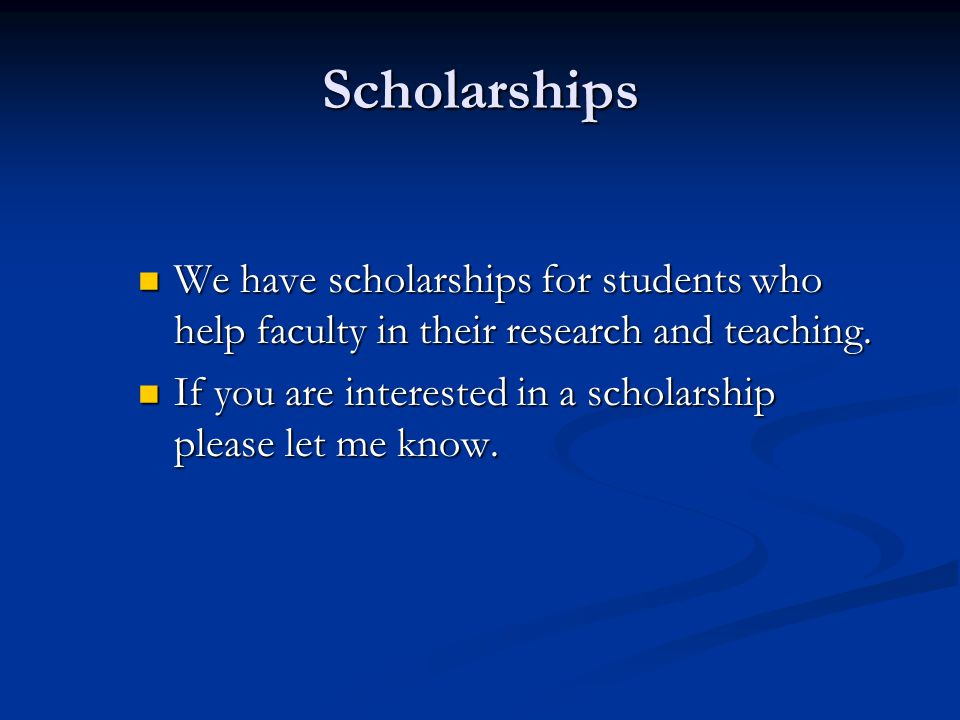Scholarships We have scholarships for students who help faculty in their research and teaching.