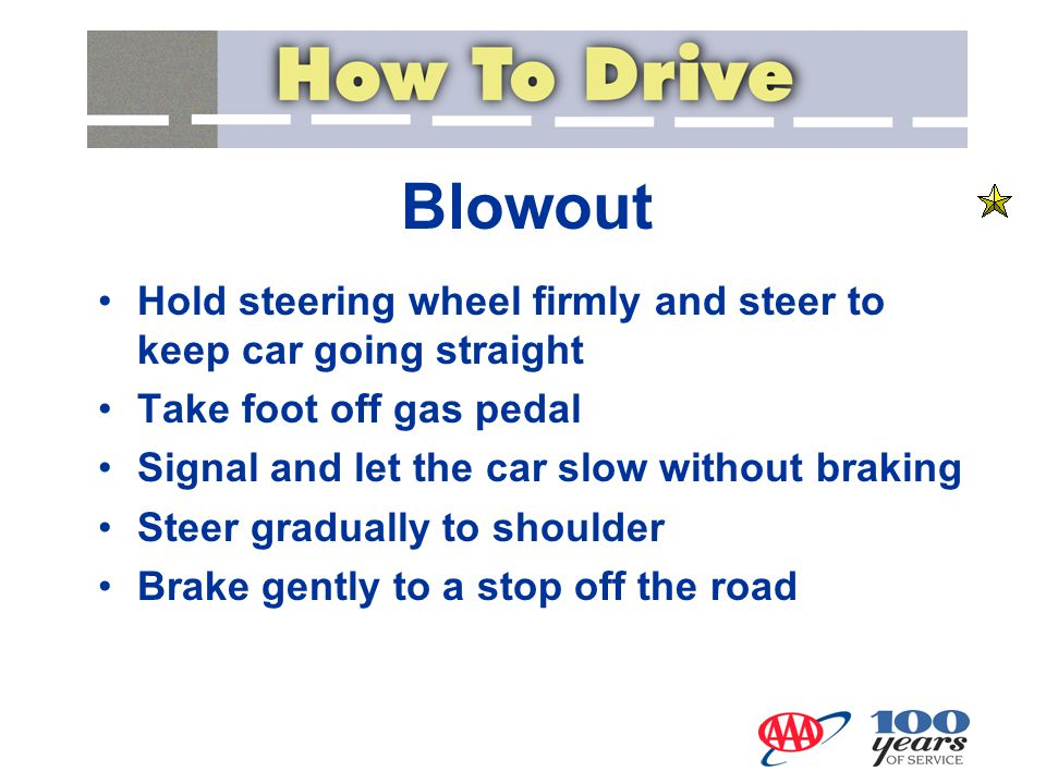 Blowout Hold steering wheel firmly and steer to keep car going straight. Take foot off gas pedal. Signal and let the car slow without braking.