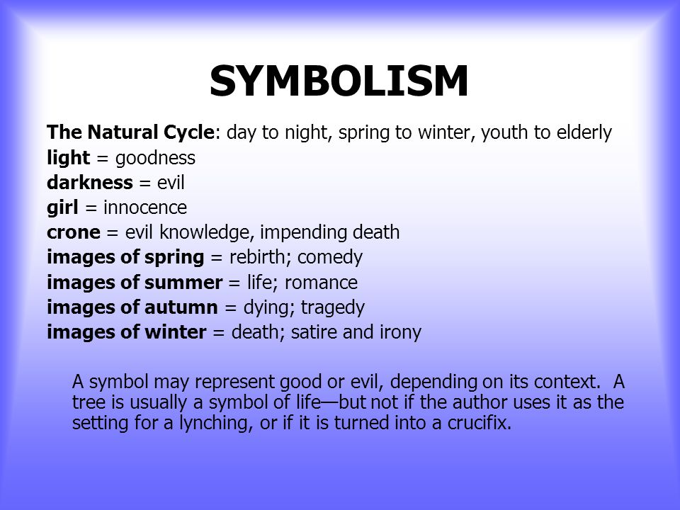 SYMBOLISM The Natural Cycle: day to night, spring to winter, youth to elderly light = goodness.