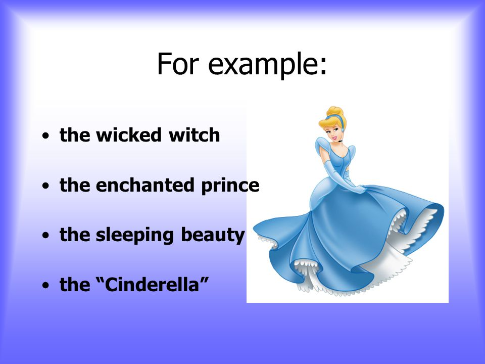 For example: the wicked witch the enchanted prince the sleeping beauty